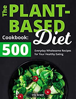 The Plant-Based Diet Cookbook: 500 Everyday Wholesome Recipes for Your Healthy Eating by [Iris Grant]