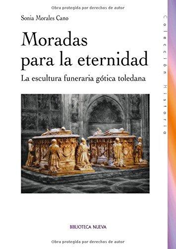 Moradas para la eternidad: La escultura funeraria gótica toledana (Historia) (Spanish Edition)