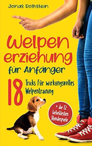 Welpenerziehung für Anfänger: Der fantastische Hunderatgeber. 18 Tricks für wirkungsvolles Welpentraining, mit denen