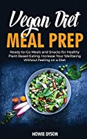 Vegan Diet Meal Prep: Ready-to-Go Meals and Snacks for Healthy Plant-Based Eating. Increase Your Wellbeing Without Feeling on a Diet