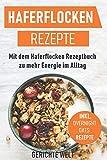 Haferflocken Rezepte: Mit dem Haferflocken Rezeptbuch zu mehr Energie im Alltag, inkl. Overnight