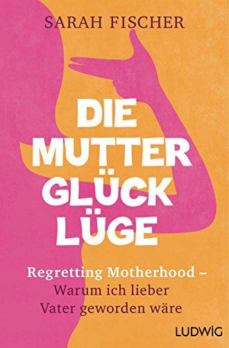 Die Mutterglück-Lüge: Regretting Motherhood – Warum ich lieber Vater geworden wäre