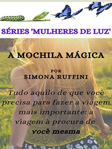 A Mochila Mágica: Tudo aquilo de que você precisa para fazer a viagem mais importante: a viagem à procura de você mesma (SÉRIE MULHERES DE LUZ Livro 1) (Portuguese Edition)