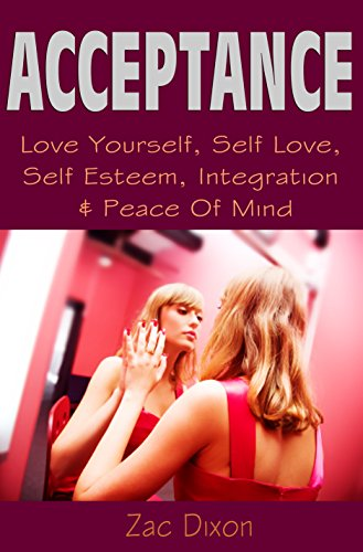 Acceptance: (2nd EDITION) Love Yourself, Self Love, Self Esteem, Integration & Peace Of Mind (Anxiety Free, Overcome Shyness, Overcoming Anxiety, Anxiety ... Fear, Accept Yourself,