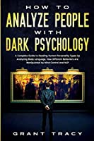 How to Analyze People with Dark Psychology: A Complete Guide to Reading Human Personality Types by Analyzing Body Language. How Different Behaviors Are Manipulated by Mind Control and NLP