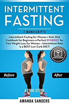 Intermittent Fasting: 2 Manuscripts: Intermittent Fasting for Women + Keto Diet Cookbook for Beginners a Perfect SYNERGY for Fast Weight Loss for Women – Intermittent Keto is a BEST Low Carb DIET! by [Amanda Sanders]
