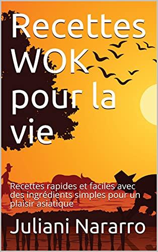 Recettes WOK pour la vie: Recettes rapides et faciles avec des ingrédients simples pour un plaisir asiatique (French Edition)