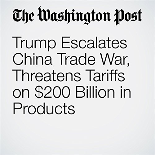 Trump Escalates China Trade War, Threatens Tariffs on $200 Billion in Products copertina