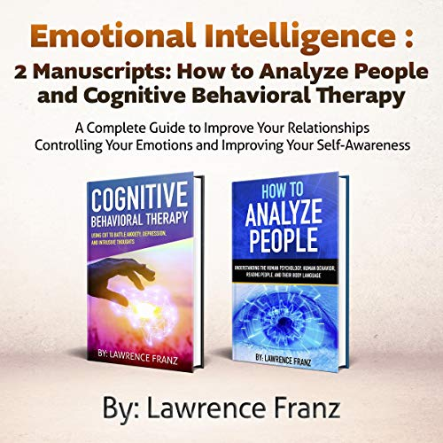 Emotional Intelligence: 2 Manuscripts: How to Analyze People and Cognitive Behavioral Therapy      A Complete Guide to Improve Your Relationships Controlling Your Emotions and Improving Your Self Awareness              By:                                                                                                                                 Lawrence Franz                               Narrated by:                                                                                                                                 Jason R. Gray,                                                                                        Ridge Cresswell                      Length: 3 hrs and 52 mins     Not rated yet     Overall 0.0