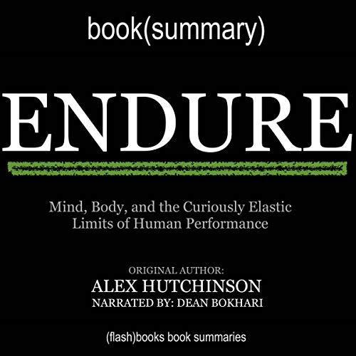 Endure by Alex Hutchinson - Book Summary: Mind, Body, and the Curiously Elastic Limits of Human Performance