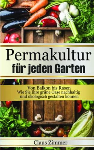 Permakultur für jeden Garten: Von Balkon bis Rasen - Wie Sie Ihre grüne Oase nachhaltig und ökologisch gestalten können