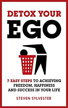 Detox Your Ego: 7 easy steps to achieving freedom, happiness and success in your life by [Steven Sylvester]