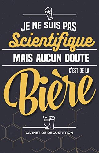 Je ne suis pas Scientifique mais aucun doute C'est de la Bière !: Carnet de dégustation destiné aux amoureux de boisson fermentée à base d'houblon - ... du bierologue amateur débutant ou confirmé