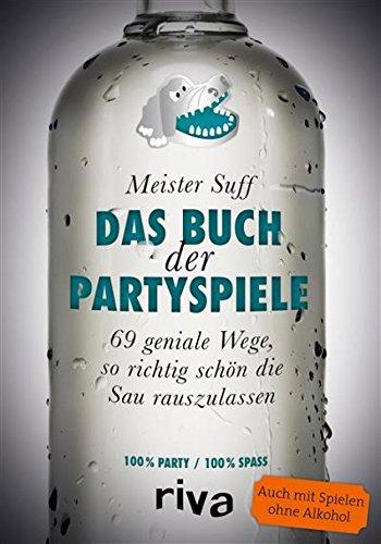 Das Buch der Partyspiele: 69 geniale Wege, so richtig schön die Sau rauszulassen