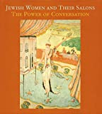 Jewish Women and Their Salons: The Power of Conversation (The Jewish Museum New York CoPublication series (YUP))