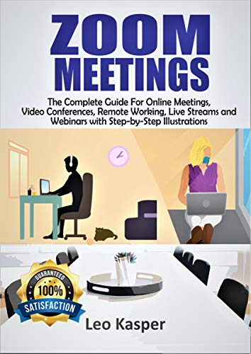 ZOOM MEETINGS: The Complete Guide For Online Meetings, Video Conferences, Remote Working, Live Streams and Webinars with Step-by-Step Illustrations (English Edition)