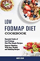 Low Fodmap Diet Cookbook: Essential Guide of Low Fodmap Diet Plus Simple Recipes (Improve Digestion, With Easy, Healthy and Satisfying Recipes)