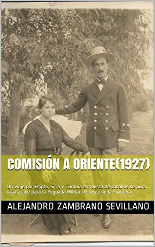 Comisión a Oriente(1927): Un viaje por Egipto, Siria y Turquía em busca de caballos de pura raza árabe para la Yeguada Militar de Jerez de la Frontera (Spanish Edition)