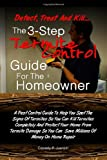 Detect, Treat and Kill-The 3-Step Termite Control Guide For The Homeowner: A Pest Control Guide To Help You Spot The Signs Of Termites So You Can Kill ... You Can Save Millions Of Money On Home Repair