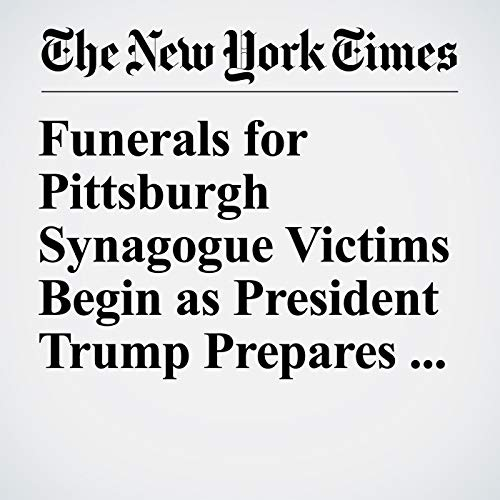 Funerals for Pittsburgh Synagogue Victims Begin as President Trump Prepares to Visit audiobook cover art