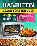 Hamilton Beach Toaster Oven Cookbook for Beginners: Simple Savory Recipes for Your Hamilton Beach Toaster Oven to Bake, Broil, Toast, Convection and More