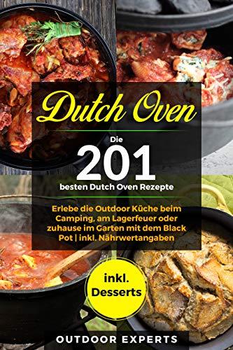 Dutch Oven: Die 201 besten Dutch Oven Rezepte.: Erlebe die Outdoor Küche beim Camping, am Lagerfeuer oder zuhause im Garten mit dem Black Pot   inkl. Nährwertangaben   inkl. Desserts
