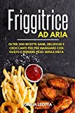 friggitrice ad aria: oltre 200 ricette sane, deliziose e croccanti per per mangiare con gusto e perdere peso senza dieta