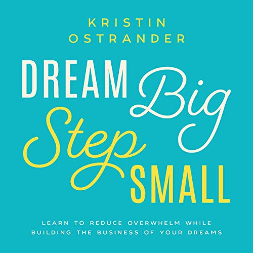 Dream Big, Step Small: Learn to Reduce Overwhelm While Building the Business of Your Dreams audiobook cover art
