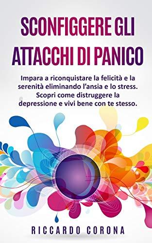 SCONFIGGERE GLI ATTACCHI DI PANICO: Impara a riconquistare la felicità e la serenità eliminando l'ansia e lo stress. Scopri come distruggere la depressione e vivi bene con te stesso.