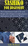 Sashiko for Beginners: The Comprehensive guide to the tools, Designs and techniques in making Japanese Quilt Patterns with Awesome Projects
