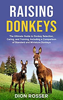 Raising Donkeys: The Ultimate Guide to Donkey Selection, Caring, and Training, Including a Comparison of Standard and Miniature Donkeys (Raising Livestock Book 2) by [Dion Rosser]