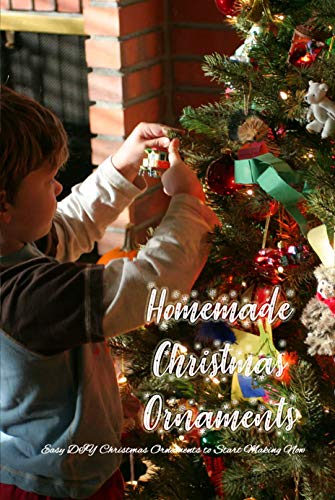 Homemade Christmas Ornaments: Easy DIY Christmas Ornaments to Start Making Now: Homemade Christmas Ornaments to Easily Personalize Your Tree Book