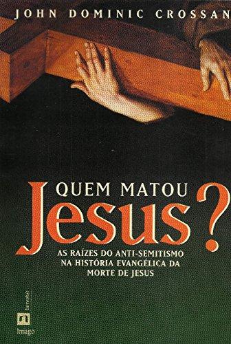 Quem Matou Jesus?: As Raízes do Anti-Semitismo na História Evangélica da Morte de Jesus