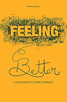 Feeling Better: A Field Guide to Liking Yourself by [Andrea Loewen]
