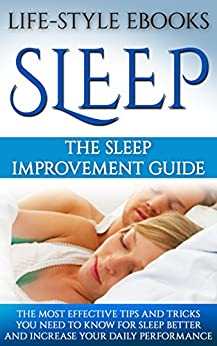 Sleep: The SLEEP IMPROVEMENT Guide -The Most Effective Tips And Tricks You Need to Know For Sleep Better And Increase Your Daily Performance: (sleep, insomnia, ... sleep better, sleep apnea, sleep solution) by [LIFE-STYLE]
