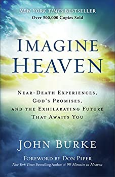 Imagine Heaven  Near-Death Experiences God s Promises and the Exhilarating Future That Awaits You