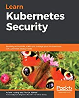 Learn Kubernetes Security: Securely orchestrate, scale, and manage your microservices in Kubernetes deployments Front Cover