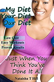 My Diet Your Diet Our Diet: Just When You Think You've Done It All by [Nataisha T Hill]