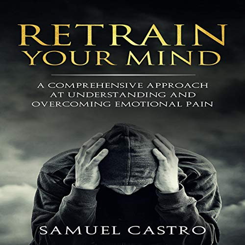 Retrain Your Mind: A Comprehensive Approach at Understanding and Overcoming Emotional Pain audiobook cover art