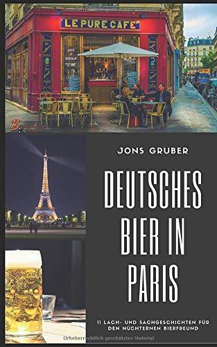Deutsches Bier in Paris: 11 Lach- und Sachgeschichten für den nüchternen Bierfreund