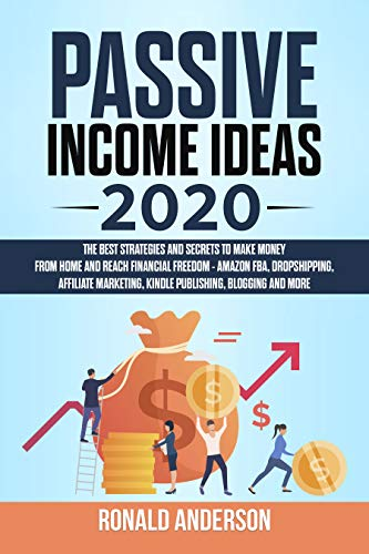Passive Income Ideas 2020: The Best Strategies and Secrets to Make Money From Home and Reach Financial Freedom - Amazon FBA, Dropshipping, Affiliate Marketing, Kindle Publishing, Blogging and More