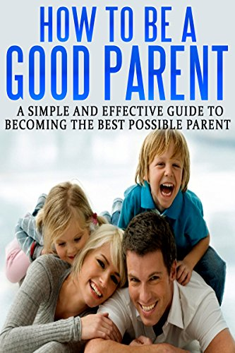 Amazon Com How To Be A Good Parent A Simple And Effective Guide To Becoming The Best Possible Parent Family Love Affection Joy Book 1 Ebook Smith Emily Kindle Store
