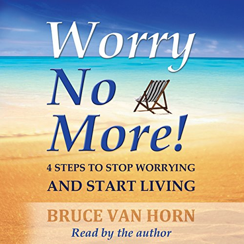 Worry No More! 4 Steps to Stop Worrying and Start Living audiobook cover art