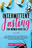 Intermittent Fasting for Women Over 50: The Complete Guide to Lose Weight for Aging Women. How to Start a New Lifestyle, Detox your Body and Improve the Quality of your life with Autophagy.
