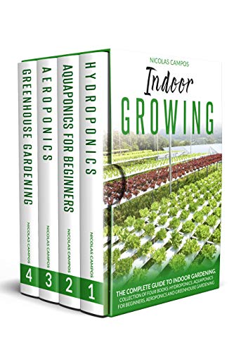 INDOOR GROWING: The Complete Guide to Indoor Gardening. Collection of Four Books: Hydroponics, Aquaponics for Beginners, Aeroponics and Greenhouse Gardening.  (All in One) by [Nicolas Campos]