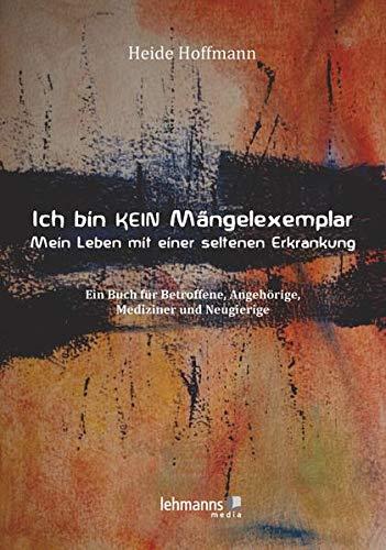 Ich bin K E I N Mängelexemplar – mein Leben mit einer seltenen Erkrankung: Ein Buch für Betroffene, Angehörige, Mediziner und Neugierige
