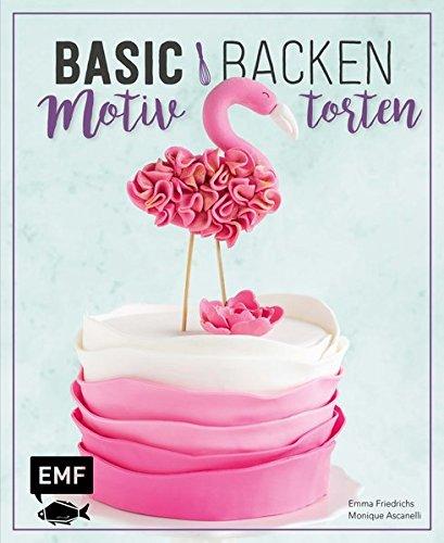 Basic Backen – Motivtorten: Grundlagen & Rezepte für Kindergeburtstage, Partys und andere Feste