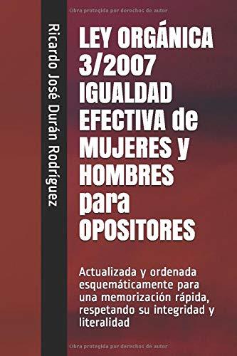 LEY ORGÁNICA 3/2007 IGUALDAD EFECTIVA de MUJERES y HOMBRES para OPOSITORES: Actualizada y ordenada esquemáticamente para una memorización rápida, ... y literalidad (Colección Memorización Rápida)