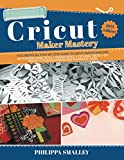 Cricut Maker Mastery 2021 Edition: The Unofficial Step-By-Step Guide to Cricut Maker Machine, Accessories and Tools + Design Space + Tips and Tricks + DIY Projects for Beginners and Advanced Users
