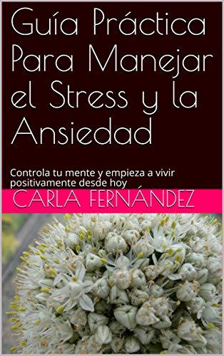 Guía Práctica Para Manejar el Stress y la Ansiedad: Controla tu mente y empieza a vivir positivamente desde hoy